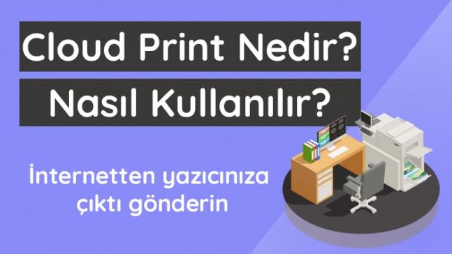 Cloud Print nedir? Cloud Print ne işe yarar?